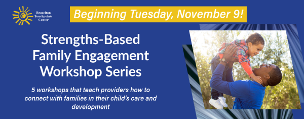 Beginning Tuesday, November 9! Strengths-Based Family Engagement Workshop Series. 5 workshops that teach providers how to connect with families in their child's care and development